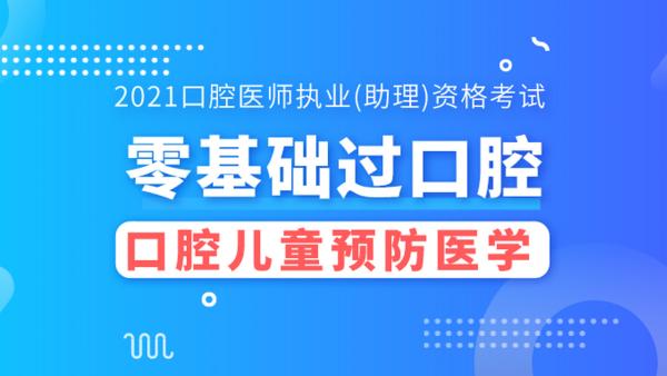 【零基础过口腔】2021口腔基础精讲课-口腔医学-儿童预防医学