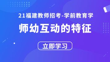 21福建教师招考学前教育学:师幼互动的特征