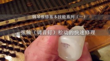 钢琴弦轴(调音钉)松动的修理(钢琴维修基本技能系列之一)