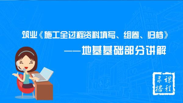 施工全过程-地基基础部分讲解(简版)【筑业出品】