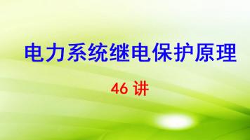 华北电力大学(保定) 电力系统继电保护原理 46讲