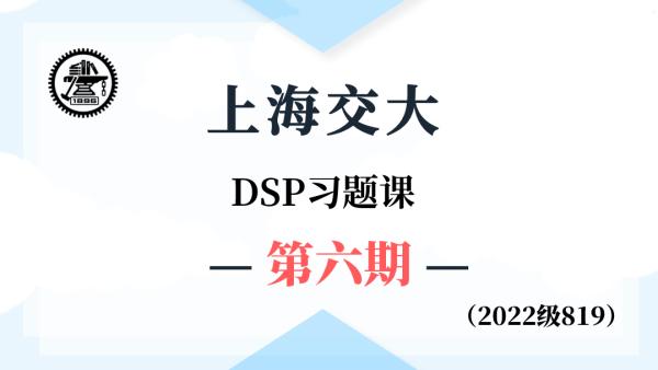 【基础班】上海交大819DSP-习题课第六期(2022级系列课)