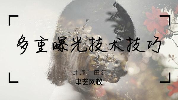 【摄影】多重曝光技术技巧/田红/录播/中艺