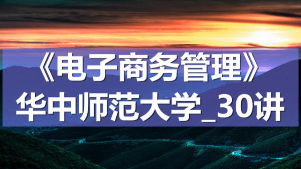 K7102_《电子商务管理》_华中师范大学_30讲