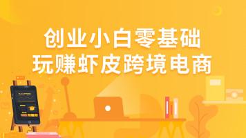 Shopee虾皮专场-创业小白零基础玩赚虾皮跨境电商