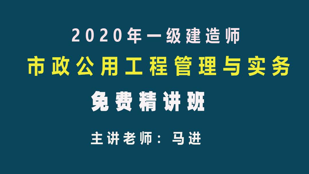2020年一级建造师市政实务免费精讲课程—马进