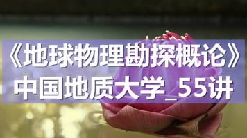 K7088_《地球物理勘探概论》_中国地质大学_55讲