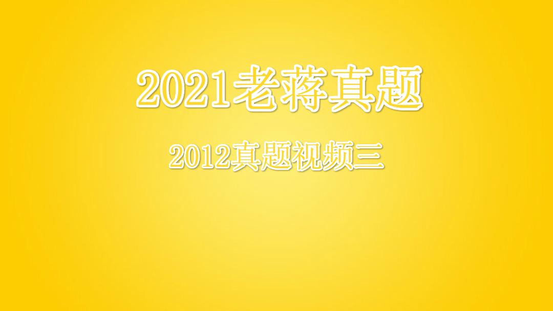 2021老蒋真题2012真题视频三