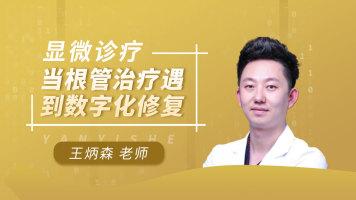 【王炳森•精品课】显微诊疗——当根管治疗遇到数字化修复