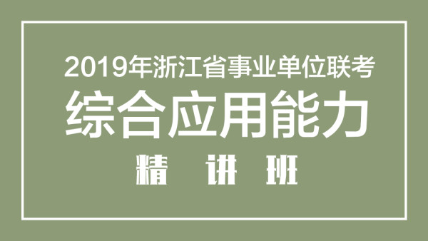 2019年浙江省事业单位笔试—综合应用能力精讲班