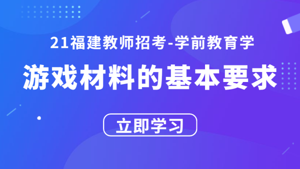 21福建教师招考学前教育学:游戏材料的基本要求