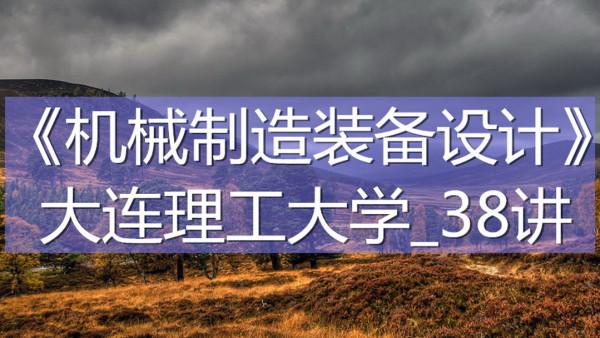 K7273_《机械制造装备设计》_大连理工大学_38讲