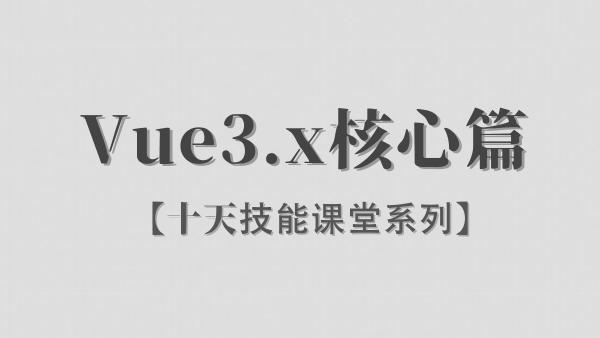 【李炎恢】Vue3.x / 核心篇 / 阶段一 / 十天技能课堂系列