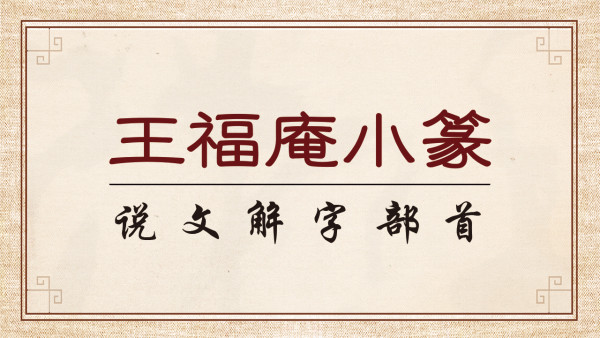 毛笔书法小篆入门,王福庵《说文解字部首》