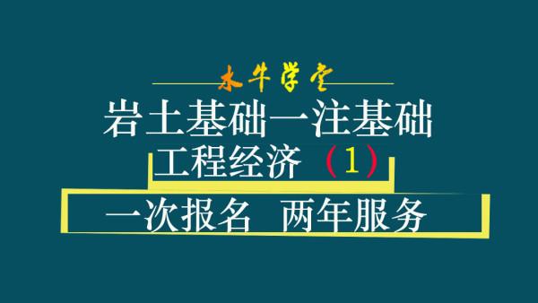 15工程经济[水牛学堂]岩土基础一注基础(全1讲x30分钟)