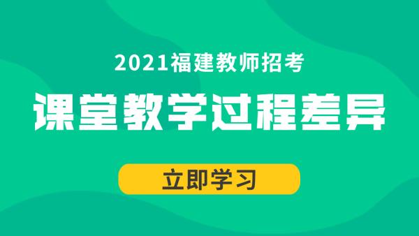 21福建教师招考中小学心理学:课堂教学过程差异