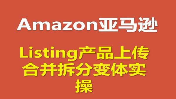 Amazon亚马逊Listing产品跟卖上传及合并拆分变体实操