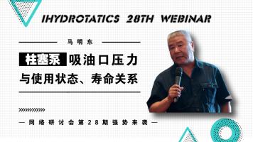 28th Webinar | 柱塞泵吸油口压力与使用状态、寿命关系丨马明东