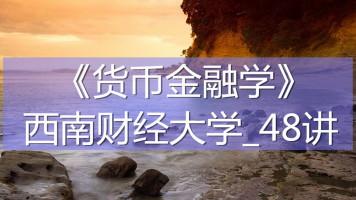 K7255_《货币金融学》_西南财经大学_48讲