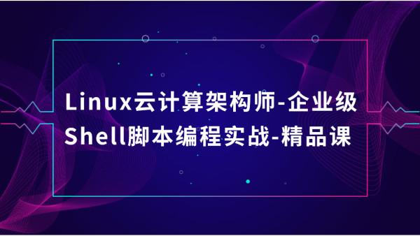 Linux云计算架构师-企业级Shell脚本编程实战-精品课