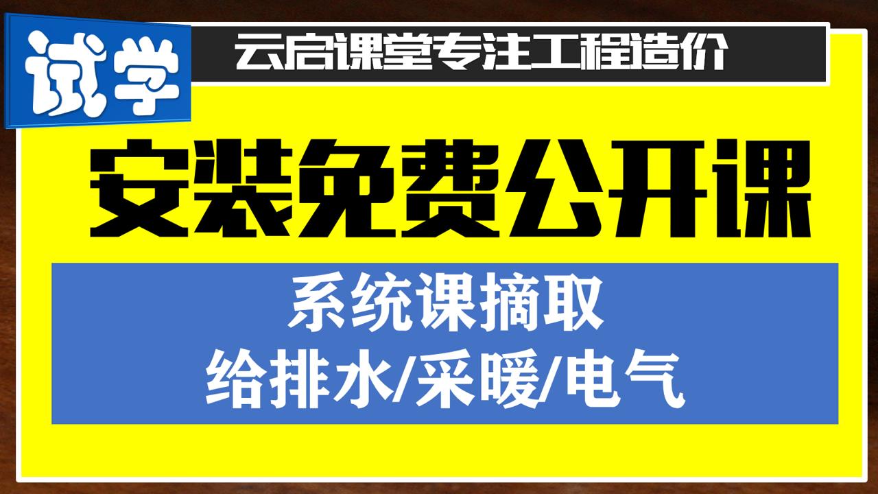 安装免费试学(系统课摘录)/给排水/采暖/电气/预算【云启造价】