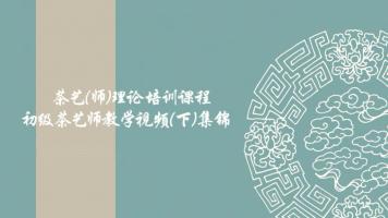 茶艺(师)理论课程—初级茶艺师教学视频集锦(下)