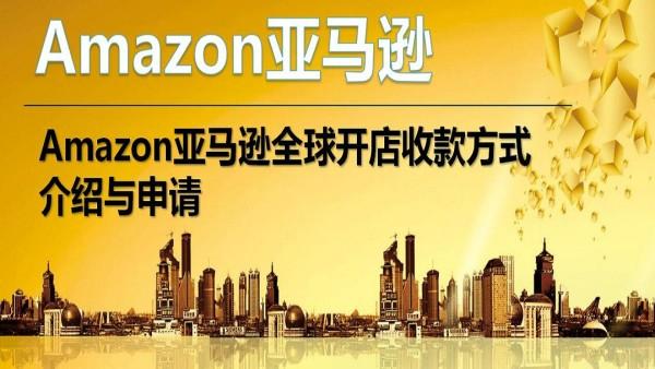 Amazon亚马逊全球开店收款方式介绍与申请