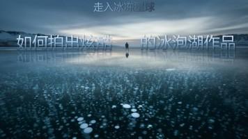 走入冰冻星球——风光摄影如何拍出炫酷的冰泡湖作品