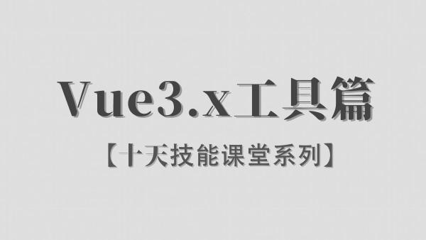 【李炎恢】Vue3.x / 工具篇 / 阶段二/ 十天技能课堂系列