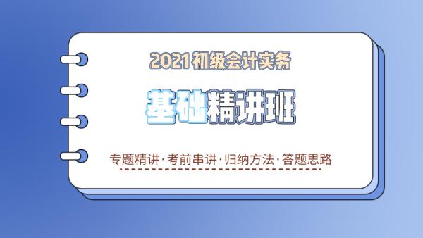 2021初级会计职称《初级会计实务》基础精讲班