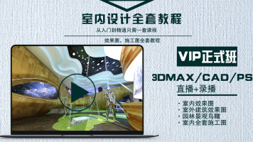 (VIP正式课)直播教学3DMax CAD PS VR 效果图 室内设计建筑设计