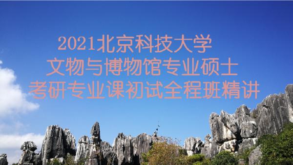 2021北京科技大学文博综合348考研专业课精讲全程班