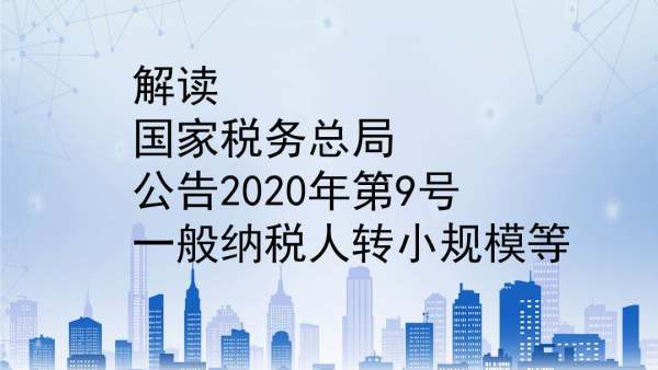 解读国家税务总局公告2020年第9号--一般纳税人转小规模等