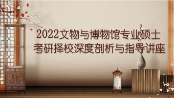 2022文物与博物馆专业硕士考研择校深度剖析与指导讲座