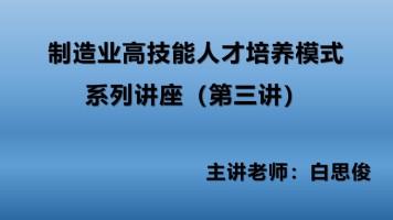 制造业高技能人才培养模式系列讲座(第三讲)