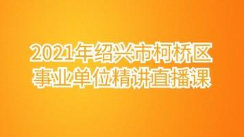 2021年绍兴市柯桥区事业单位精讲直播课