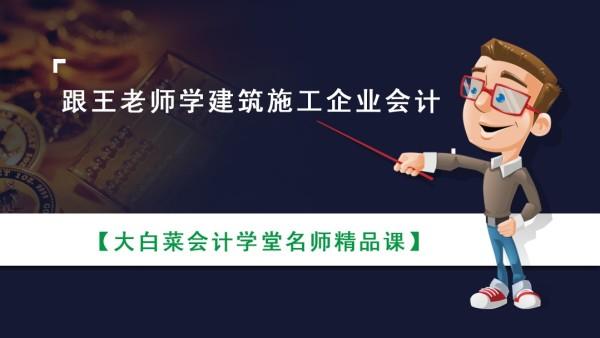 跟王老师学建筑施工企业会计-大白菜会计学堂名师精品课