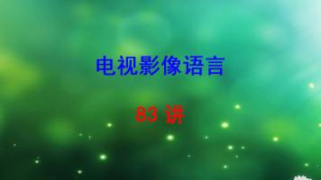 中国传媒大学 电视影像语言 孙振虎 83讲