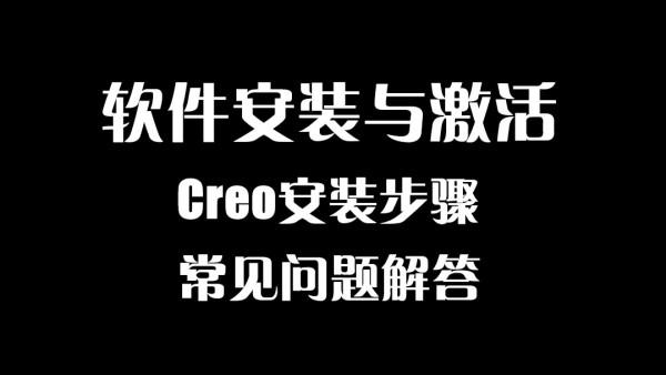 【鸿图学院】Creo软件安装步骤和激活方法,常见问题解答