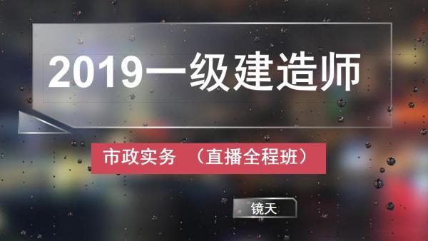 2019年一级建造师【镜天市政】市政实务 全程班(92节)