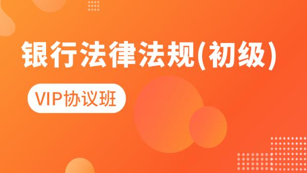 2021年【银行初级】银行法律法规与综合能力-vip协议班