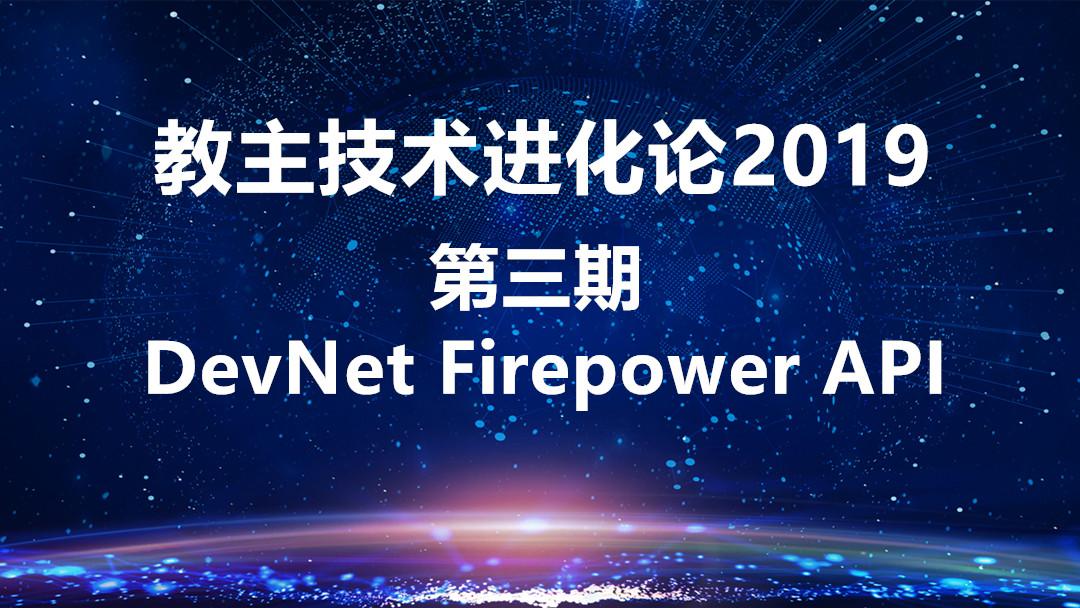 教主技术进化论2019-第三期 DevNet Firepower API