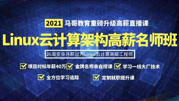 【直播高薪班】2021马哥Linux云计算架构高薪班/名师亲授