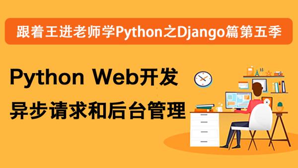 跟着王进老师学Django第五季:Python Web开发异步请求和后台管理