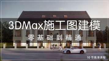 3Dmax室外高级建模/施工图CAD建模(10节视频课)零基础学习