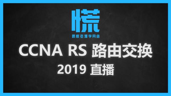 【慌老湿】CCNA RS直播   思科认证网络工程师   路由交换方向