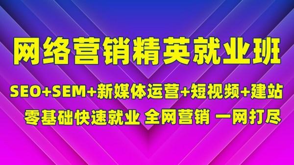 零基础就业/网络营销/seo/sem/新媒体/短视频/信息流/建站/优化