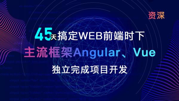 【资深】45天WEB前端时下主流框架Angular,Vue,独立完成项目开发