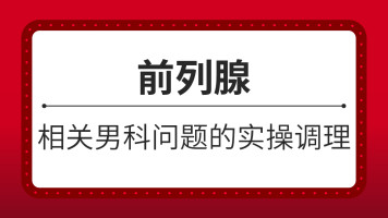 【病案超市】男科:前列腺等相关问题的实操调理