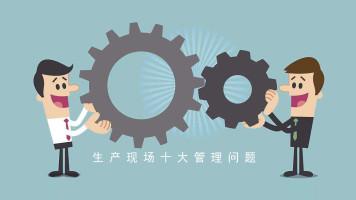 生产现场十大管理问题精品课|产品运营|产品生产